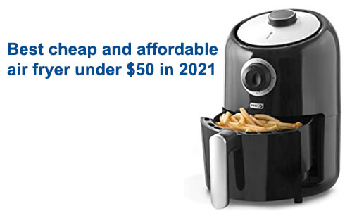 8 Best Air Fryers Under $50 in May 2021[Comparison | Reviews | Buying Guide]